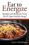 Eat to Energize: Strategies and Recipes for Using the #1 Super Food for Energy
